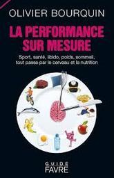 La performance sur mesure : sport, santé, libido, poids, sommeil, tout passe par le cerveau et la nutrition / Olivier Bourquin | Bourquin, Olivier