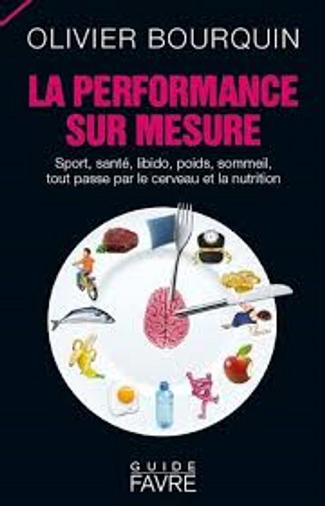 La performance sur mesure : sport, santé, libido, poids, sommeil, tout passe par le cerveau et la nutrition / Olivier Bourquin |