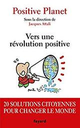 Vers une révolution positive : 20 solutions citoyennes pour changer le monde / Positive Planet ; sous la dir. de Jacques Attali | Positive Planet