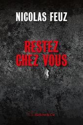 Restez chez vous / Nicolas Feuz | Feuz, Nicolas - écrivain suisse romand
