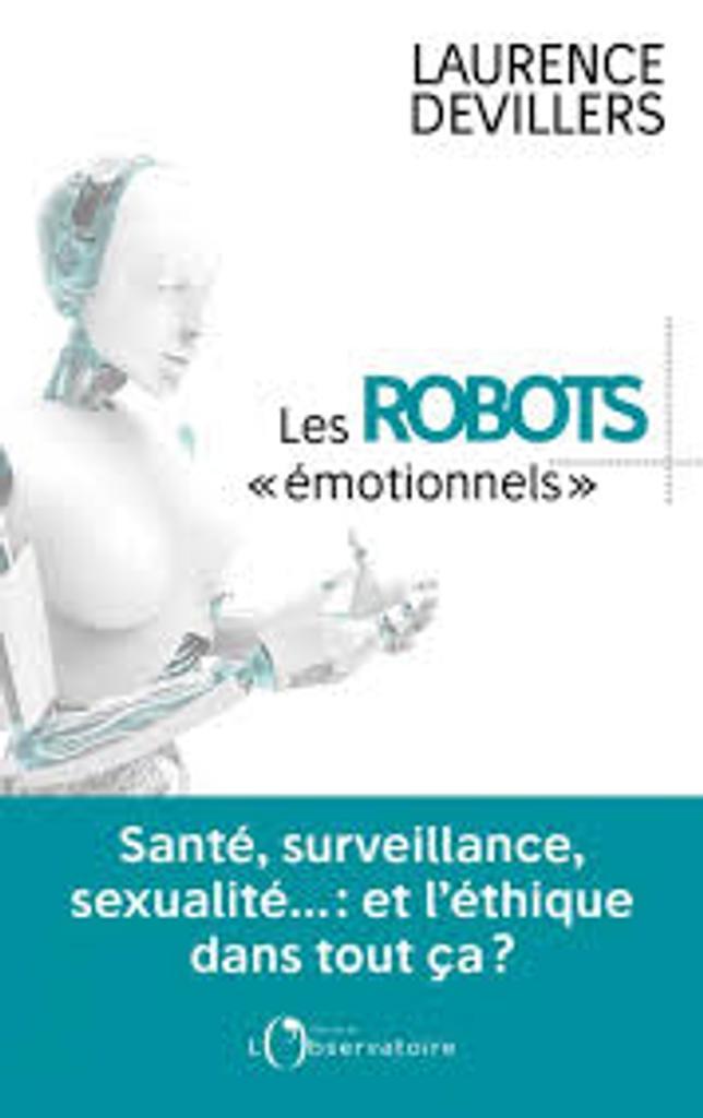 Les robots émotionnels : santé, surveillance, sexualité... et l'éthique dans tout ça / Laurence Devillers |