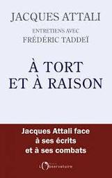 À tort et à raison : [Jacques Attali face à ses écrits et à ses combats] / Jacques Attali et Frédéric Taddeï   Attali, Jacques