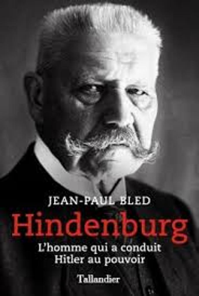 Hindenburg : l'homme qui a conduit Hitler au pouvoir / Jean-Paul Bled |