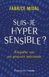 Suis-je hypersensible ? : enquête sur un pouvoir méconnu / Fabrice Midal   Midal, Fabrice