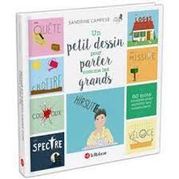 Un petit dessin pour parler comme les grands : 60 mots illustrés pour enrichir son vocabulaire   Campese, Sandrine. Auteur